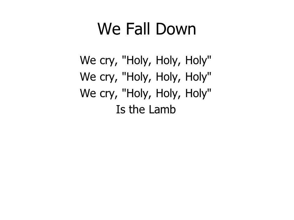 We Fall Down We cry, Holy, Holy, Holy Is the Lamb
