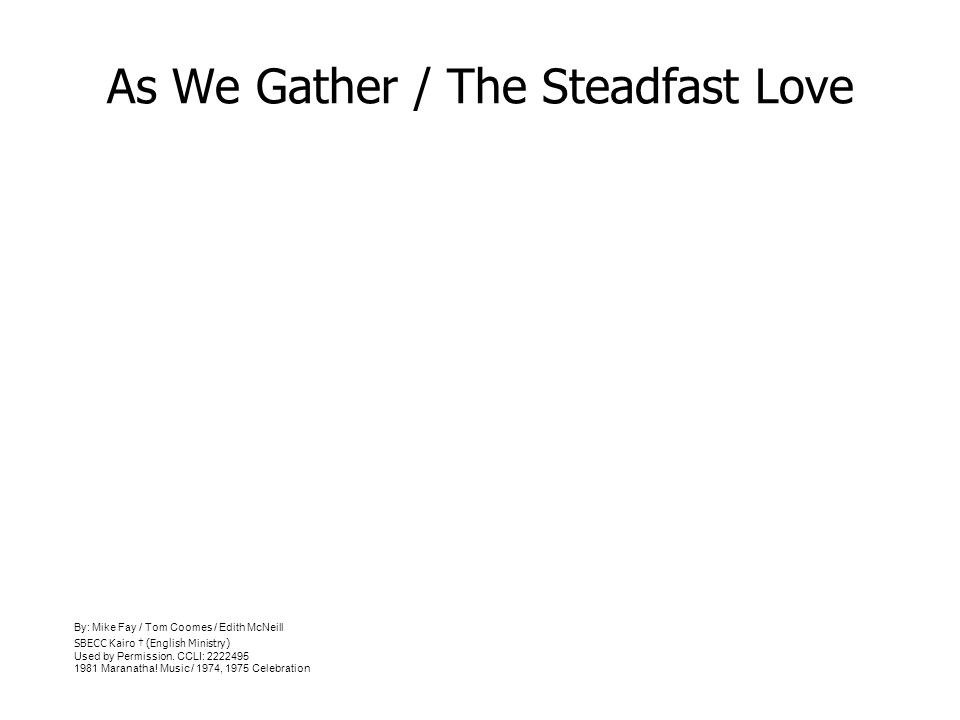 As We Gather / The Steadfast Love By: Mike Fay / Tom Coomes / Edith McNeill SBECC Kairo (English Ministry) Used by Permission. CCLI: 2222495 1981 Mara