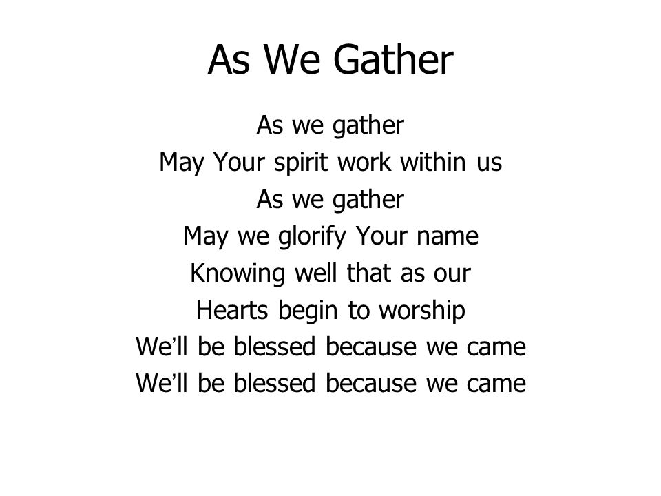 As We Gather As we gather May Your spirit work within us As we gather May we glorify Your name Knowing well that as our Hearts begin to worship Well b