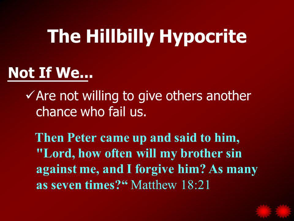 The Hillbilly Hypocrite Not If We... Are not willing to give others another chance who fail us.