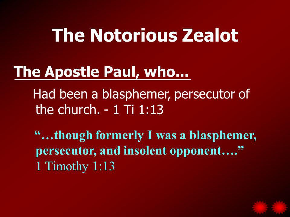The Notorious Zealot The Apostle Paul, who...Had been a blasphemer, persecutor of the church.