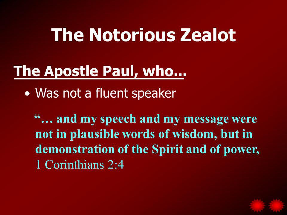 The Notorious Zealot Was not a fluent speaker … and my speech and my message were not in plausible words of wisdom, but in demonstration of the Spirit and of power, 1 Corinthians 2:4 The Apostle Paul, who...