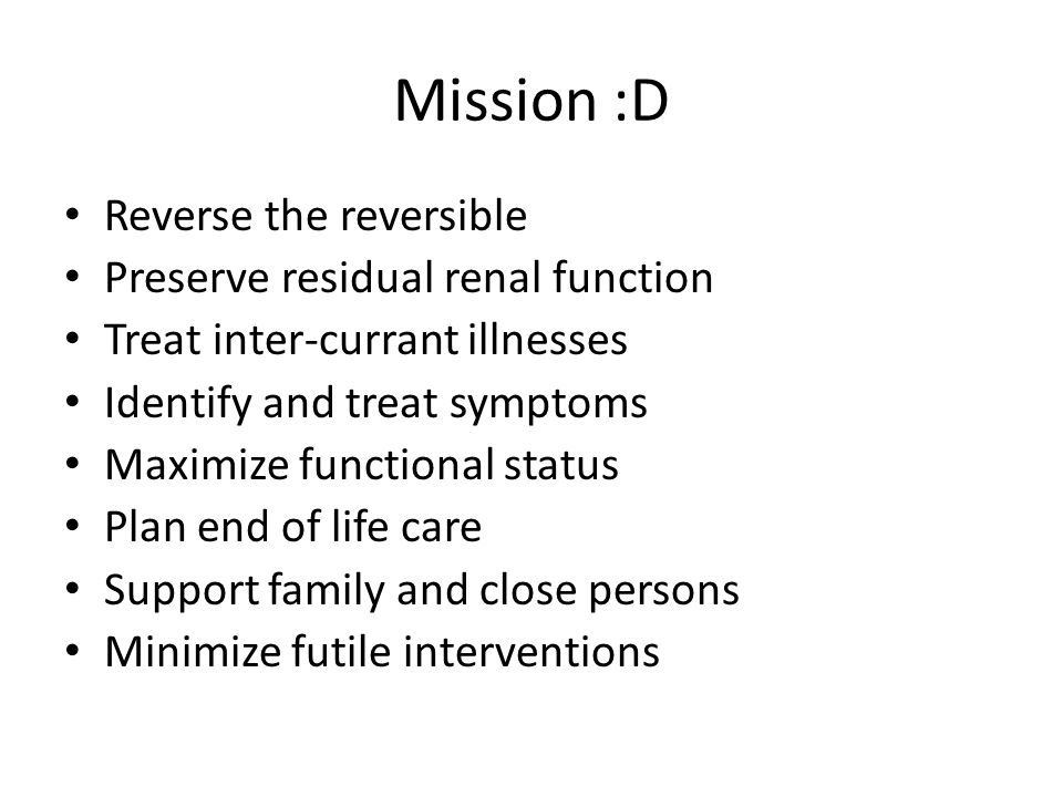 Mission :D Reverse the reversible Preserve residual renal function Treat inter-currant illnesses Identify and treat symptoms Maximize functional statu