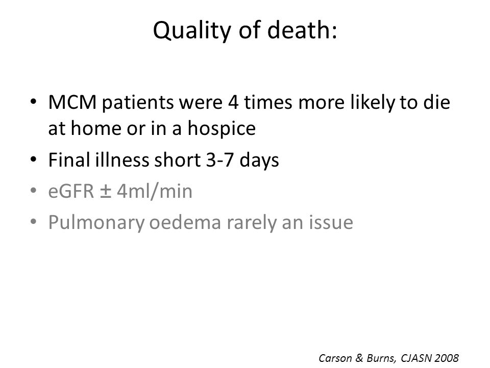Quality of death: MCM patients were 4 times more likely to die at home or in a hospice Final illness short 3-7 days eGFR ± 4ml/min Pulmonary oedema ra