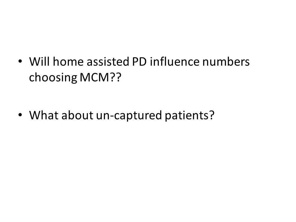 Will home assisted PD influence numbers choosing MCM?? What about un-captured patients?