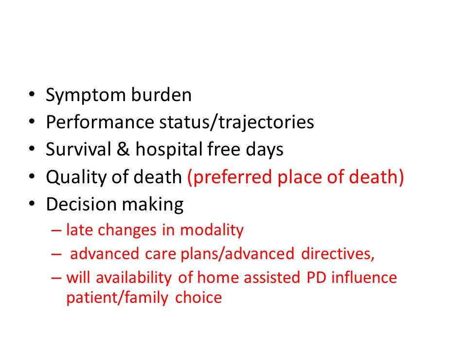 Symptom burden Performance status/trajectories Survival & hospital free days Quality of death (preferred place of death) Decision making – late change