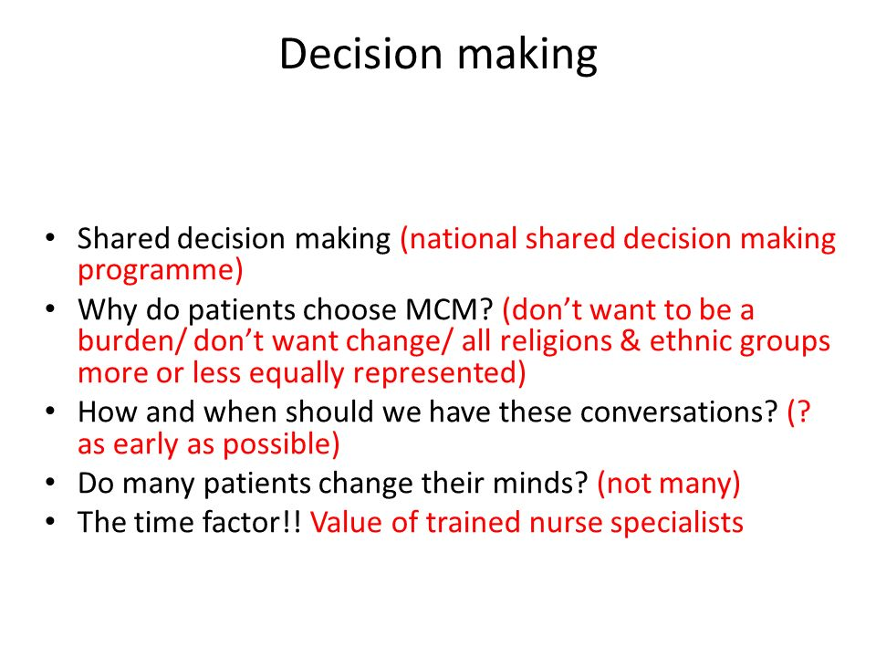 Decision making Shared decision making (national shared decision making programme) Why do patients choose MCM? (dont want to be a burden/ dont want ch