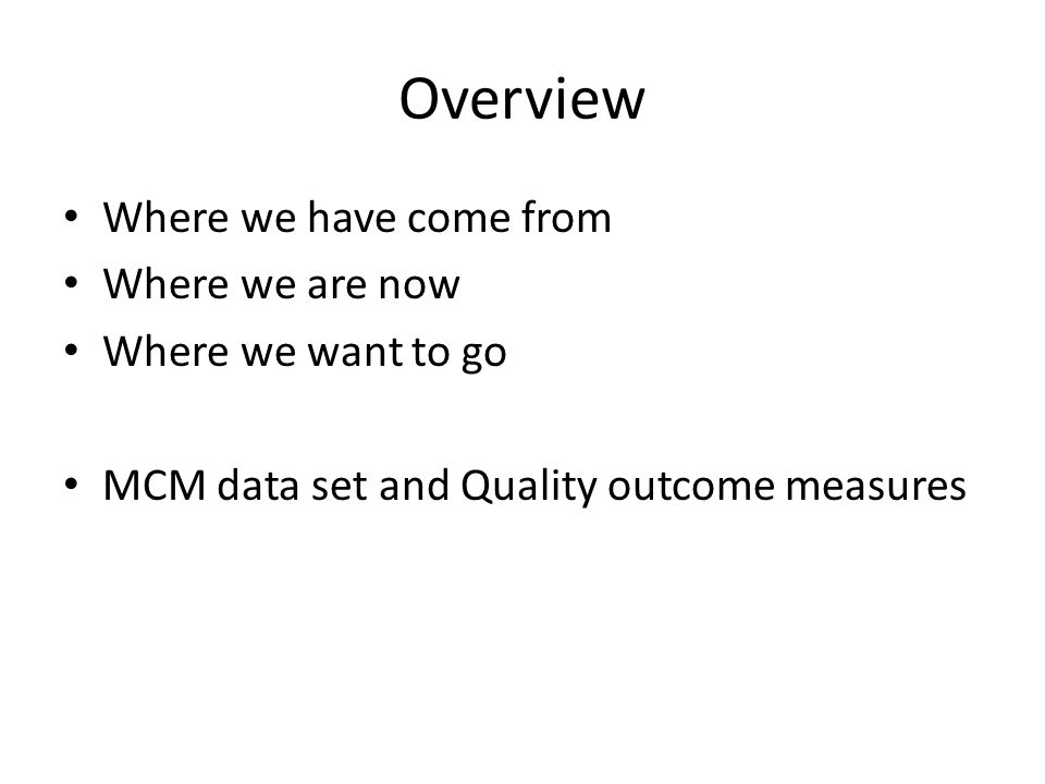 Overview Where we have come from Where we are now Where we want to go MCM data set and Quality outcome measures
