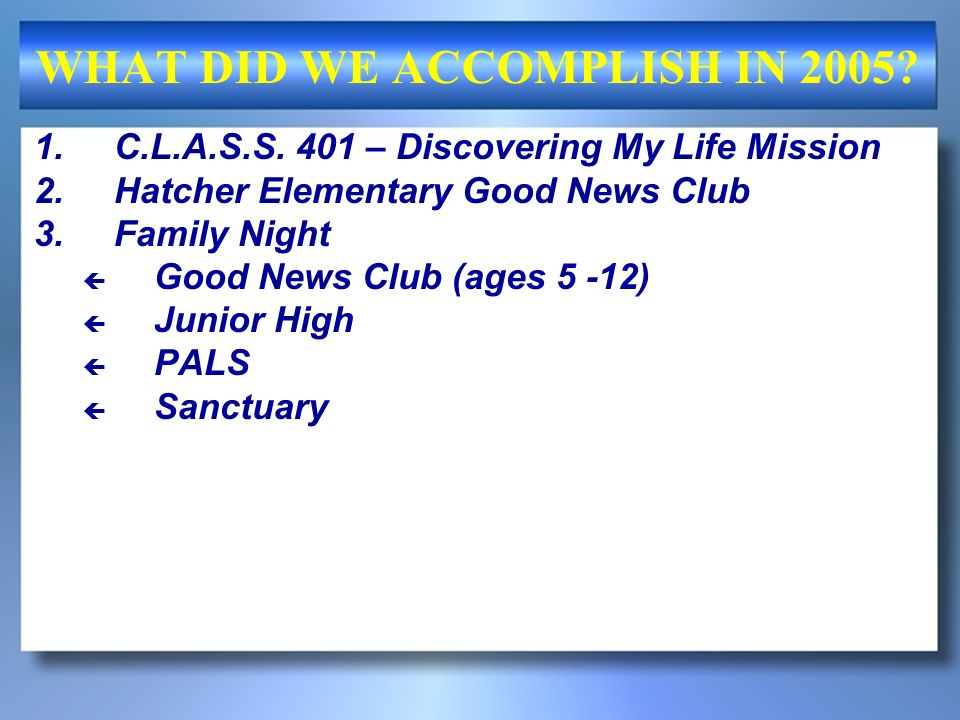 WHAT DID WE ACCOMPLISH IN 2005? 1.C.L.A.S.S. 401 – Discovering My Life Mission 2.Hatcher Elementary Good News Club