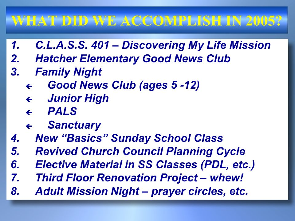 WHAT DID WE ACCOMPLISH IN 2005? 1.C.L.A.S.S. 401 – Discovering My Life Mission 2.Hatcher Elementary Good News Club 3.Family Night Good News Club (ages