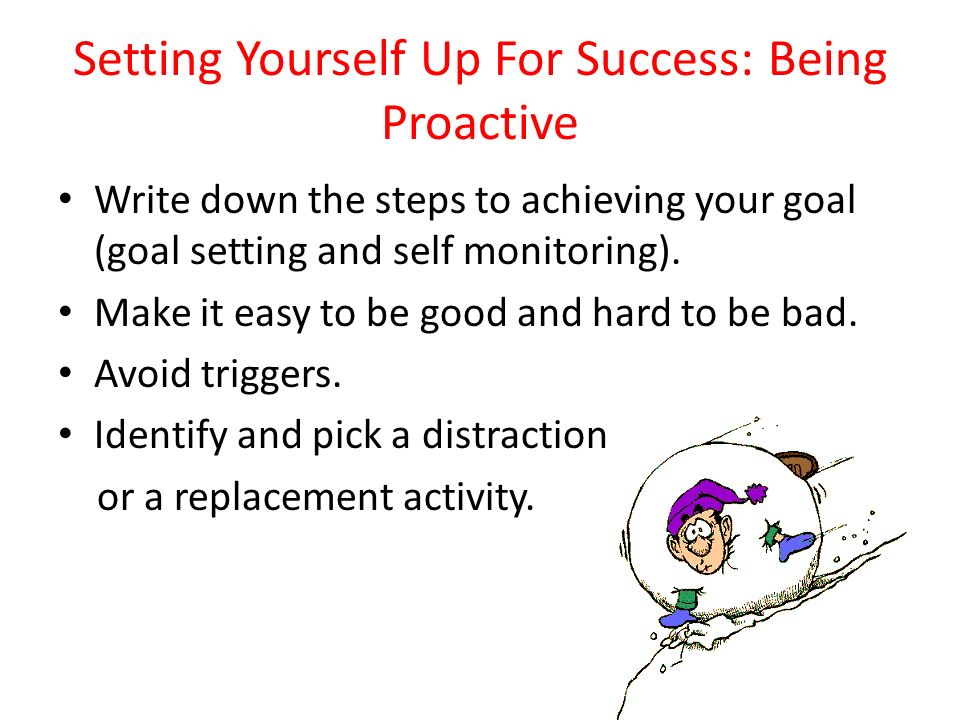 Setting Yourself Up For Success: Being Proactive Write down the steps to achieving your goal (goal setting and self monitoring). Make it easy to be go