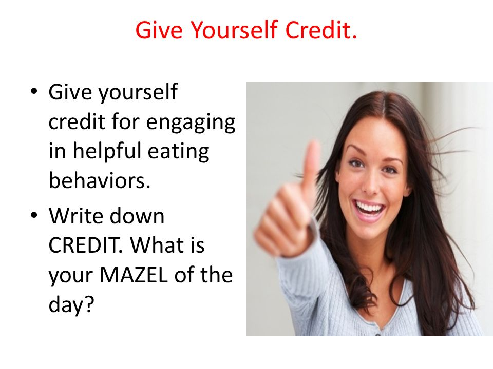 Give Yourself Credit. Give yourself credit for engaging in helpful eating behaviors. Write down CREDIT. What is your MAZEL of the day?