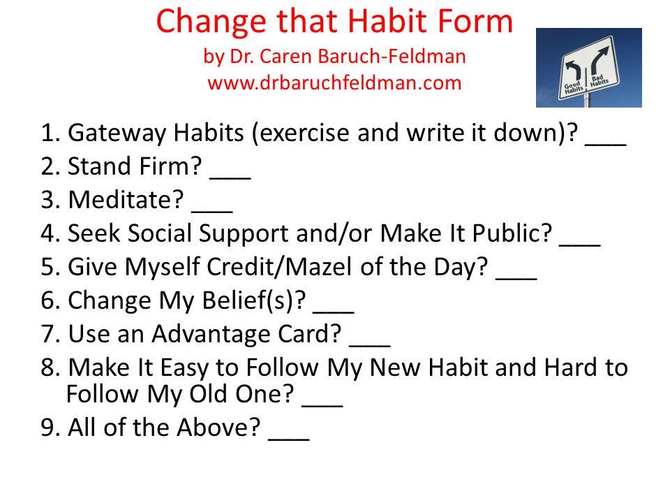 Change that Habit Form by Dr. Caren Baruch-Feldman www.drbaruchfeldman.com 1. Gateway Habits (exercise and write it down)? ___ 2. Stand Firm? ___ 3. M
