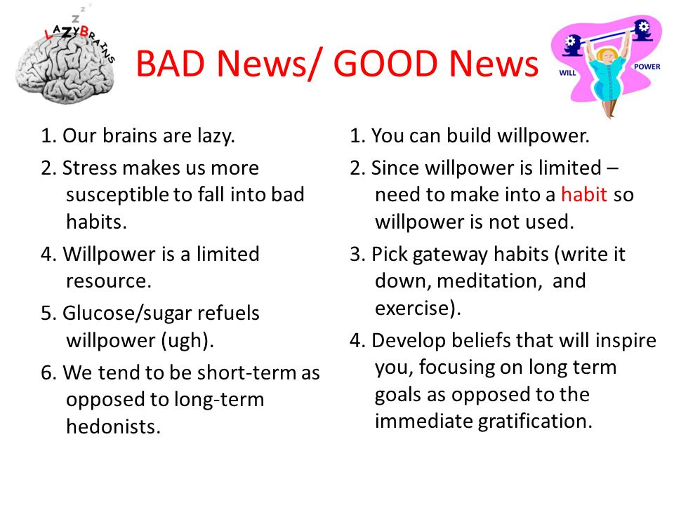 BAD News/ GOOD News 1. Our brains are lazy. 2. Stress makes us more susceptible to fall into bad habits. 4. Willpower is a limited resource. 5. Glucos