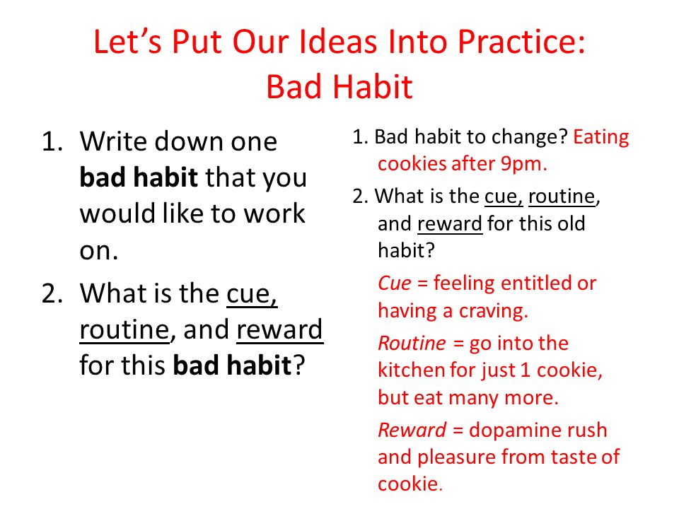 Lets Put Our Ideas Into Practice: Bad Habit 1.Write down one bad habit that you would like to work on. 2.What is the cue, routine, and reward for this