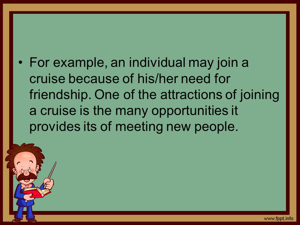 For example, an individual may join a cruise because of his/her need for friendship. One of the attractions of joining a cruise is the many opportunit