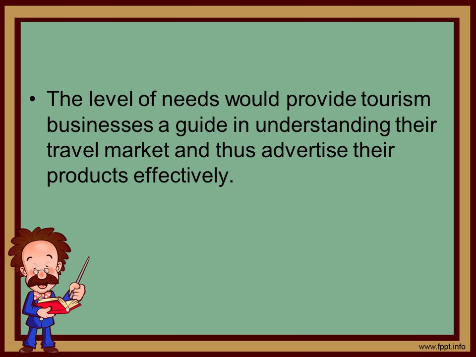 The level of needs would provide tourism businesses a guide in understanding their travel market and thus advertise their products effectively.