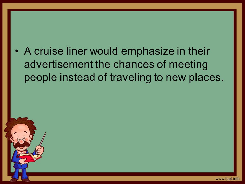 A cruise liner would emphasize in their advertisement the chances of meeting people instead of traveling to new places.