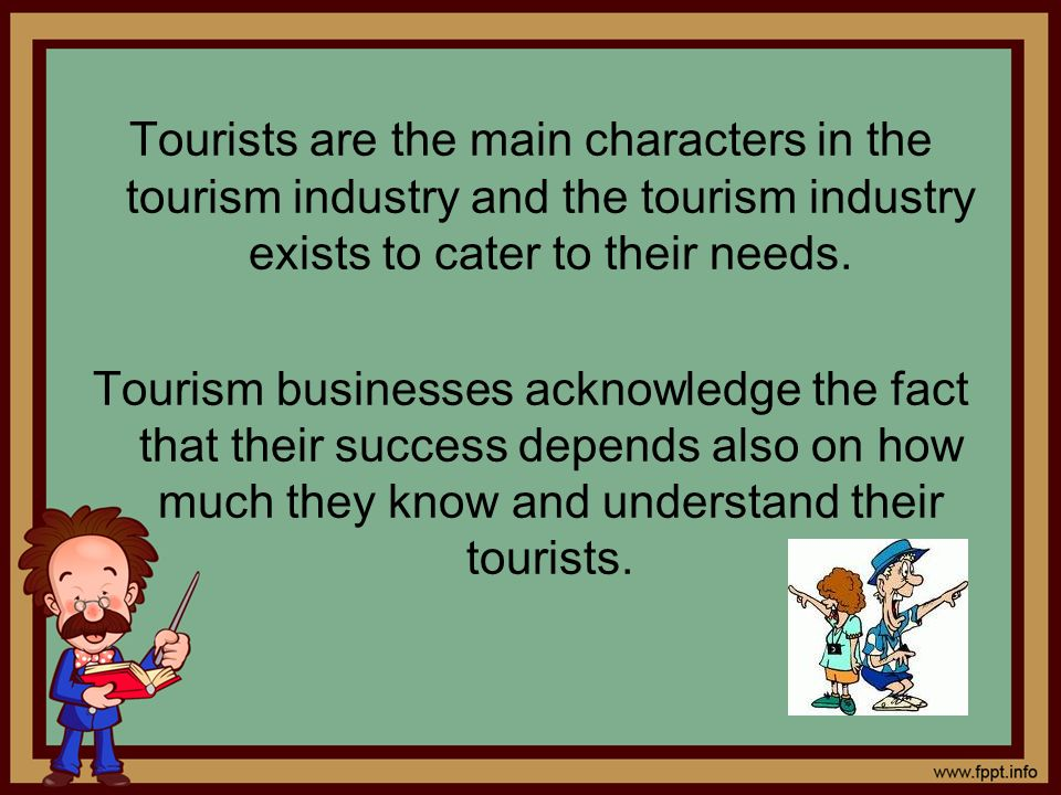 Tourists are the main characters in the tourism industry and the tourism industry exists to cater to their needs. Tourism businesses acknowledge the f