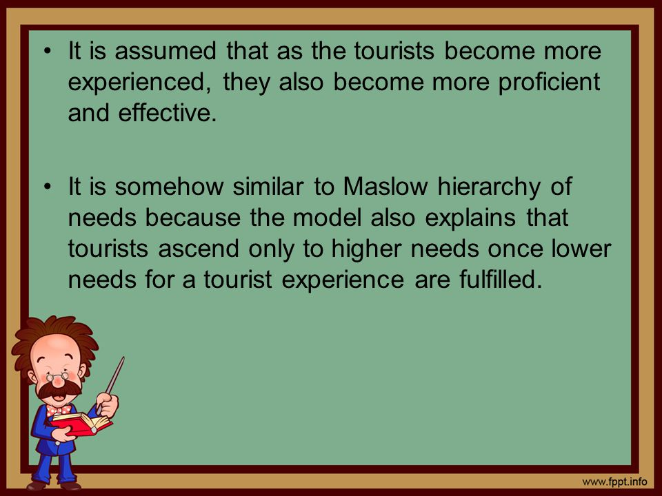 It is assumed that as the tourists become more experienced, they also become more proficient and effective. It is somehow similar to Maslow hierarchy