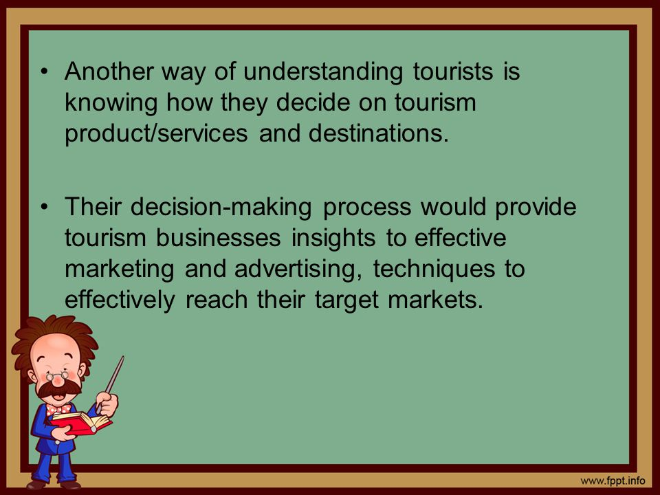 Another way of understanding tourists is knowing how they decide on tourism product/services and destinations. Their decision-making process would pro