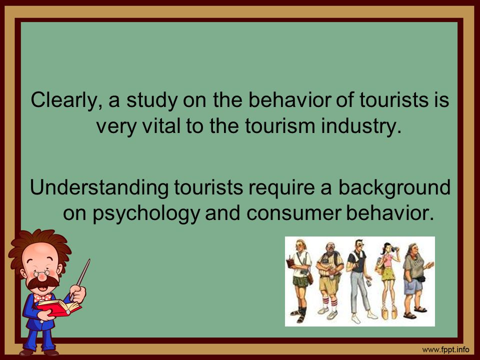 Clearly, a study on the behavior of tourists is very vital to the tourism industry. Understanding tourists require a background on psychology and cons