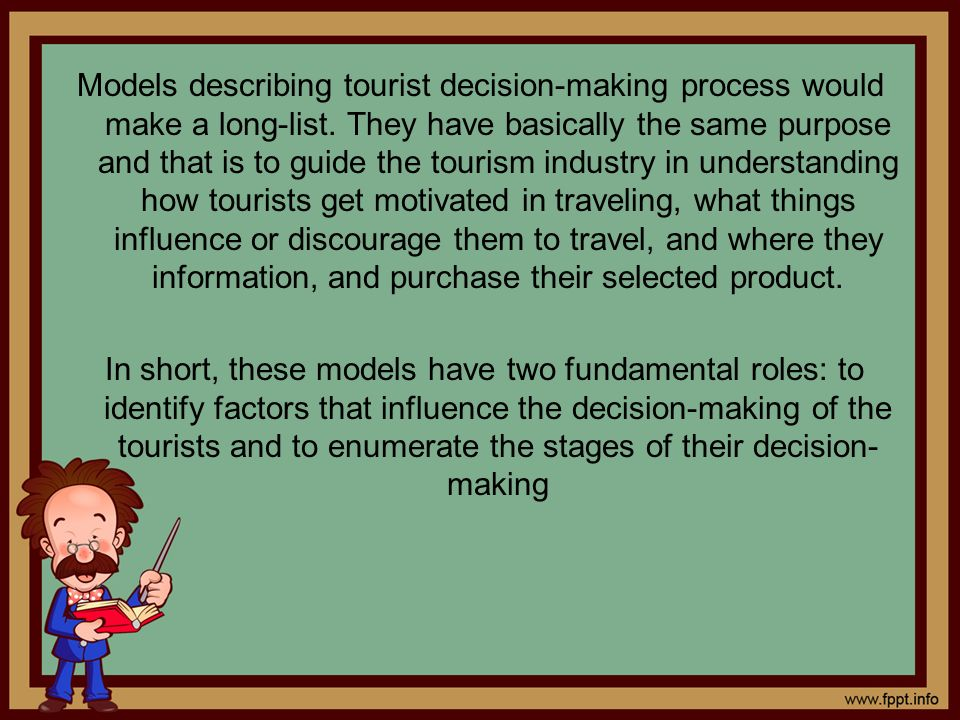 Models describing tourist decision-making process would make a long-list. They have basically the same purpose and that is to guide the tourism indust