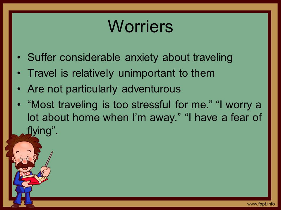 Worriers Suffer considerable anxiety about traveling Travel is relatively unimportant to them Are not particularly adventurous Most traveling is too s