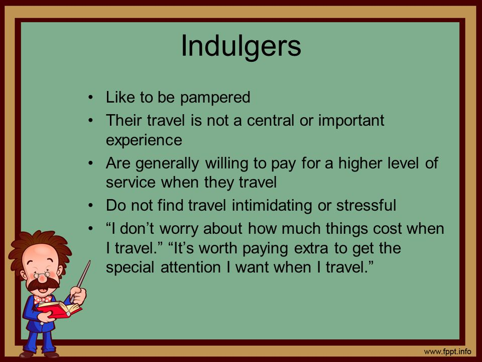 Indulgers Like to be pampered Their travel is not a central or important experience Are generally willing to pay for a higher level of service when th