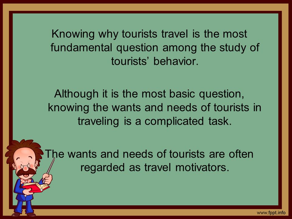Knowing why tourists travel is the most fundamental question among the study of tourists behavior. Although it is the most basic question, knowing the