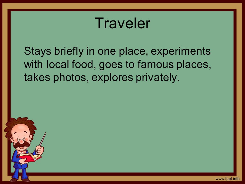 Traveler Stays briefly in one place, experiments with local food, goes to famous places, takes photos, explores privately.