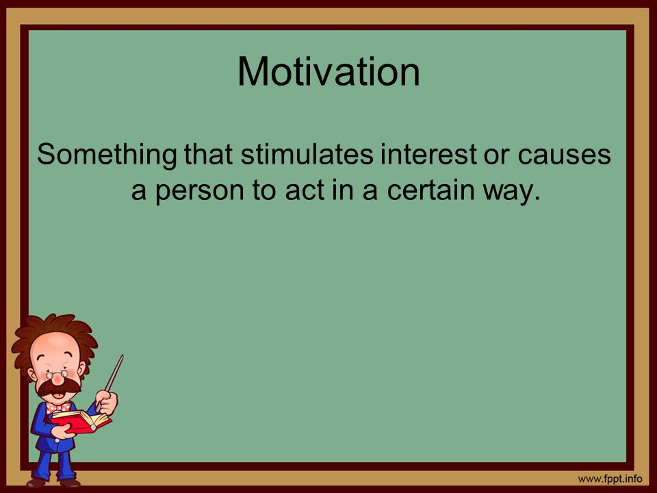 Motivation Something that stimulates interest or causes a person to act in a certain way.