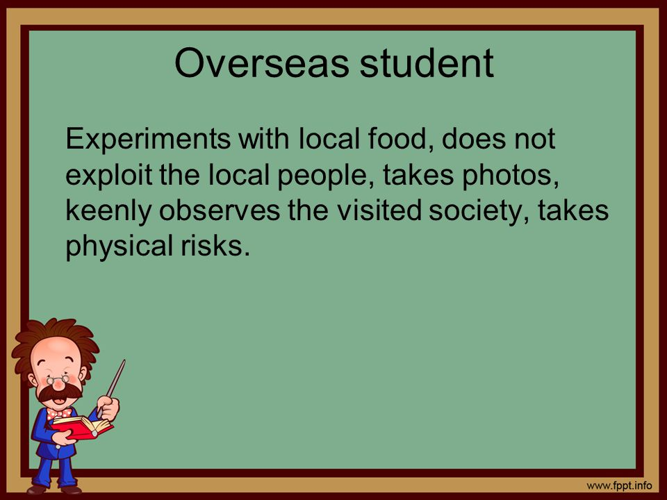 Overseas student Experiments with local food, does not exploit the local people, takes photos, keenly observes the visited society, takes physical ris