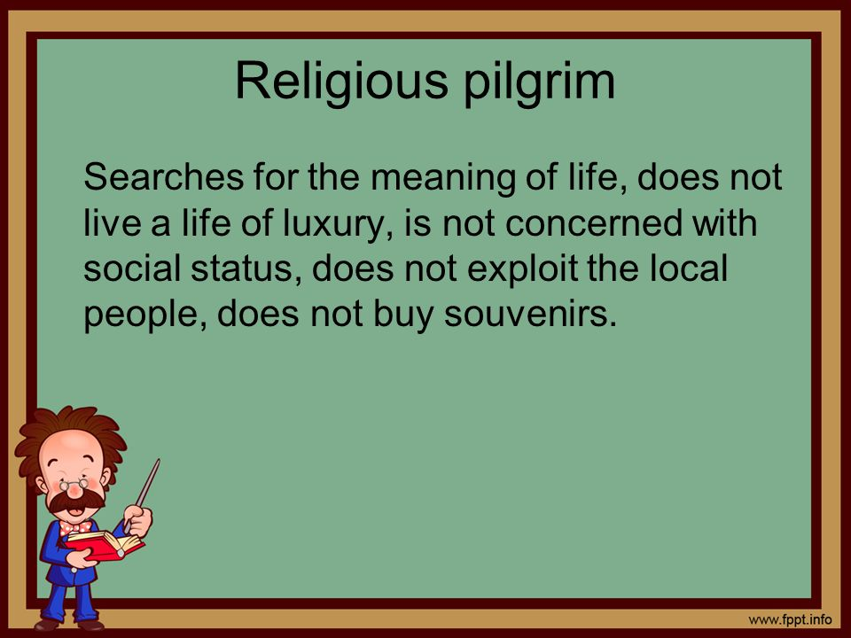 Religious pilgrim Searches for the meaning of life, does not live a life of luxury, is not concerned with social status, does not exploit the local pe