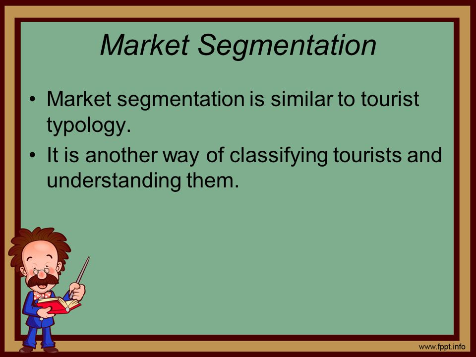 Market segmentation is similar to tourist typology. It is another way of classifying tourists and understanding them.