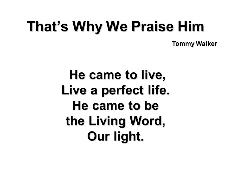 Thats Why We Praise Him He came to live, He came to live, Live a perfect life. He came to be the Living Word, Our light. Tommy Walker