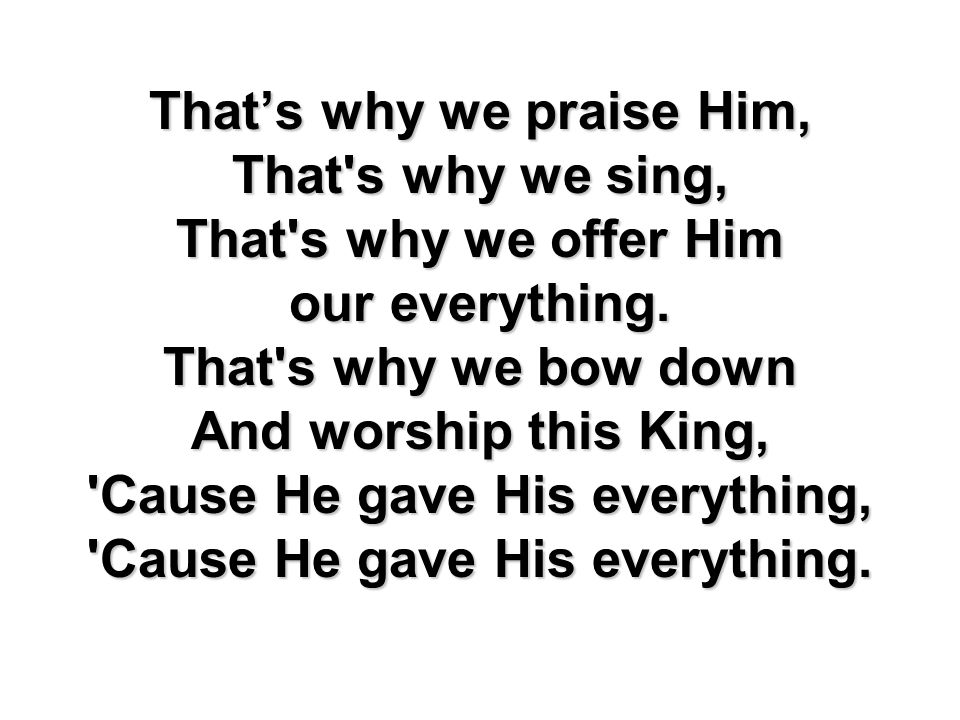 Thats why we praise Him, That's why we sing, That's why we offer Him our everything. That's why we bow down And worship this King, 'Cause He gave His