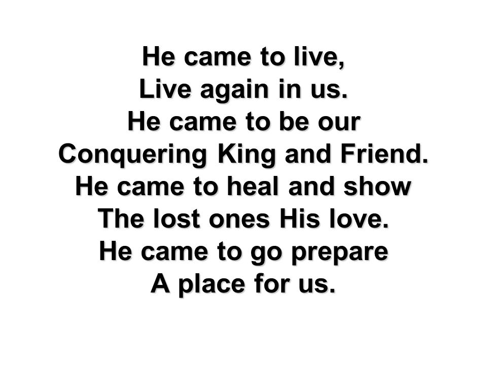 He came to live, Live again in us. He came to be our Conquering King and Friend. He came to heal and show The lost ones His love. He came to go prepar