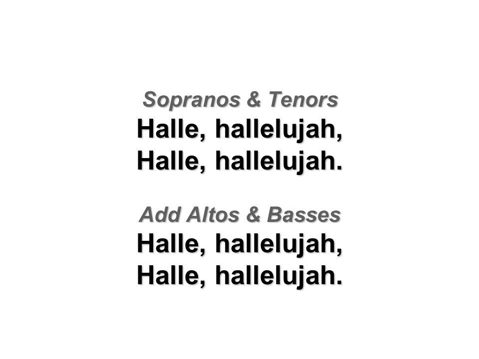 Sopranos & Tenors Halle, hallelujah, Halle, hallelujah. Add Altos & Basses Halle, hallelujah, Halle, hallelujah.