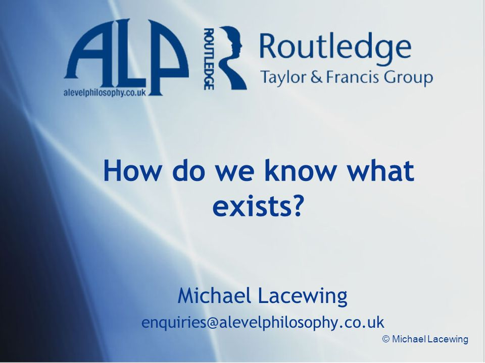 © Michael Lacewing How do we know what exists? Michael Lacewing enquiries@alevelphilosophy.co.uk