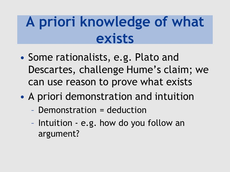 A priori knowledge of what exists Some rationalists, e.g. Plato and Descartes, challenge Humes claim; we can use reason to prove what exists A priori