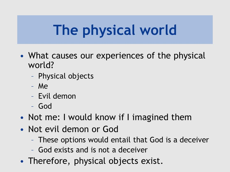 The physical world What causes our experiences of the physical world? –Physical objects –Me –Evil demon –God Not me: I would know if I imagined them N