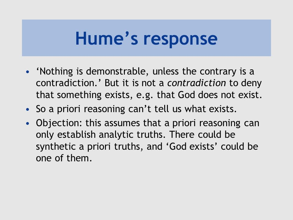 Humes response Nothing is demonstrable, unless the contrary is a contradiction. But it is not a contradiction to deny that something exists, e.g. that