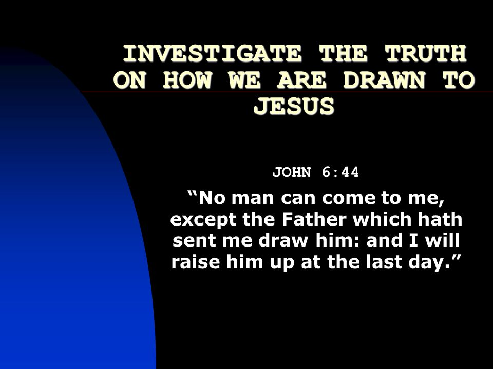 INVESTIGATE THE TRUTH ON HOW WE ARE DRAWN TO JESUS JOHN 6:44 No man can come to me, except the Father which hath sent me draw him: and I will raise hi