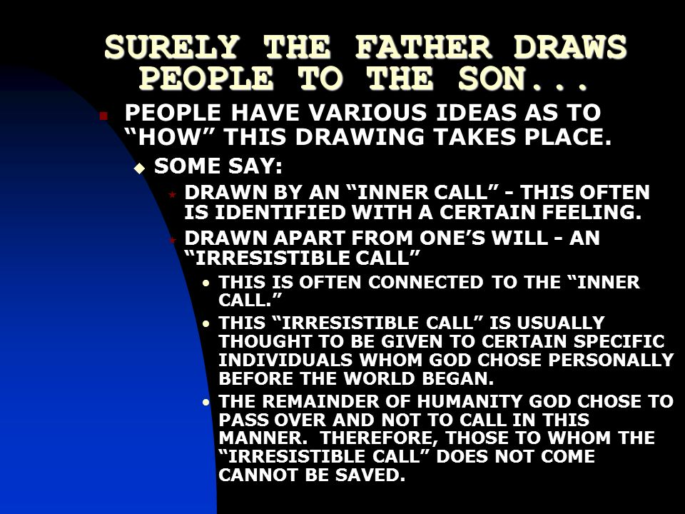 SURELY THE FATHER DRAWS PEOPLE TO THE SON... PEOPLE HAVE VARIOUS IDEAS AS TO HOW THIS DRAWING TAKES PLACE. SOME SAY: DRAWN BY AN INNER CALL - THIS OFT