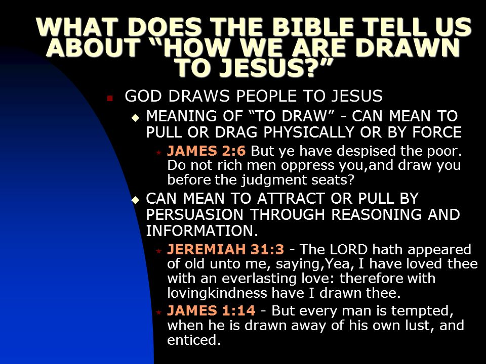 WHAT DOES THE BIBLE TELL US ABOUT HOW WE ARE DRAWN TO JESUS? GOD DRAWS PEOPLE TO JESUS MEANING OF TO DRAW - CAN MEAN TO PULL OR DRAG PHYSICALLY OR BY