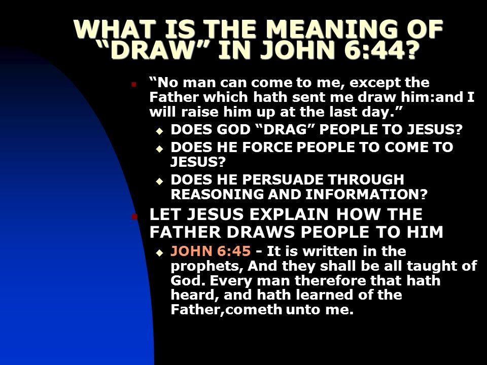 WHAT IS THE MEANING OF DRAW IN JOHN 6:44? No man can come to me, except the Father which hath sent me draw him:and I will raise him up at the last day