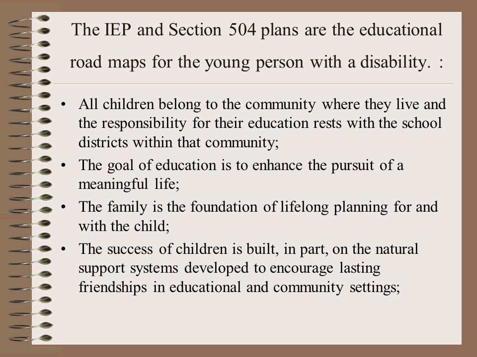 The IEP and Section 504 plans are the educational road maps for the young person with a disability. : All children belong to the community where they