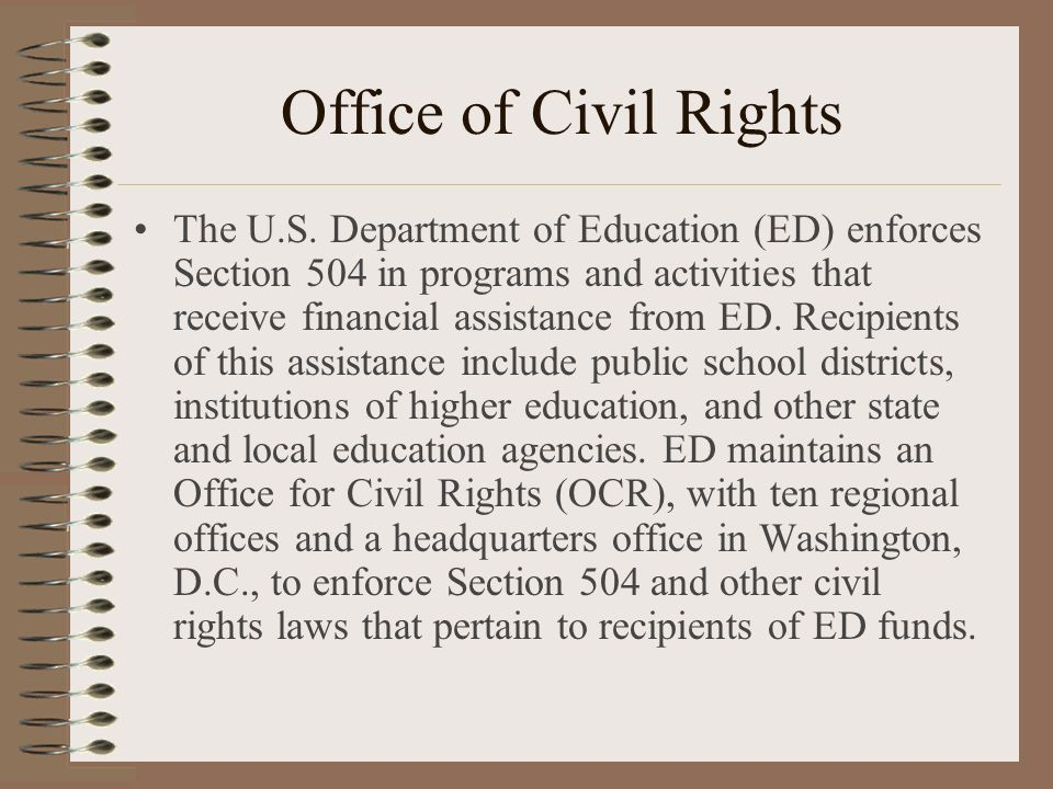 Office of Civil Rights The U.S. Department of Education (ED) enforces Section 504 in programs and activities that receive financial assistance from ED