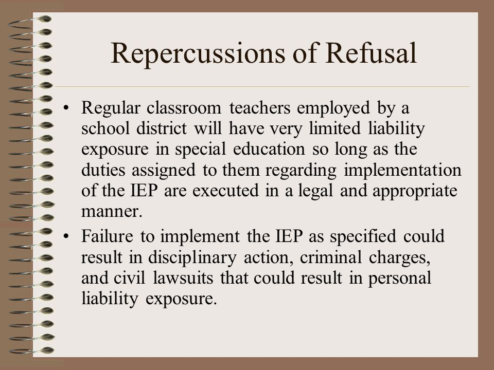 Repercussions of Refusal Regular classroom teachers employed by a school district will have very limited liability exposure in special education so lo